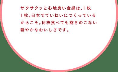 サクサクッと心地良い食感は、1枚1枚、日本でていねいにつくっているからこそ。何枚食べても飽きのこない軽やかなおいしさです。