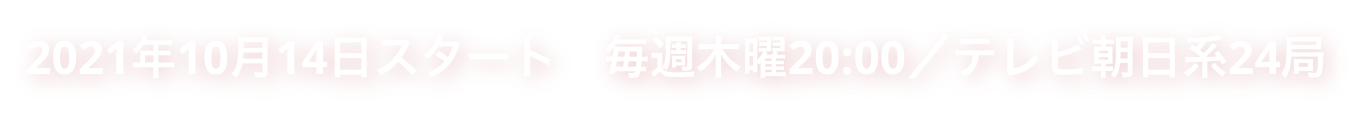 2021年10月14日スタート 毎週木曜20:00/テレビ朝日系24局