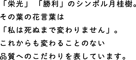「栄光」 「勝利」のシンボル月桂樹。その葉の花言葉は「私は死ぬまで変わりません」。これからも変わることのない品質へのこだわりを表しています。