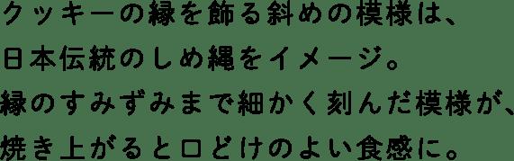 クッキーの縁を飾る斜めの模様は、日本伝統のしめ縄をイメージ。縁のすみずみまで細かく刻んだ模様が、焼き上がると口どけのよい食感に。